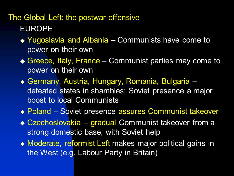 The Global Left: the postwar offensive EUROPE  Yugoslavia and Albania – Communists have come to power on their own  Greece, Italy, France – Communist parties may come to power on their own  Germany, Austria, Hungary, Romania, Bulgaria – defeated states in shambles; Soviet presence a major boost to local Communists  Poland – Soviet presence assures Communist takeover  Czechoslovakia – gradual Communist takeover from a strong domestic base, with Soviet help  Moderate, reformist Left makes major political gains in the West (e.g.