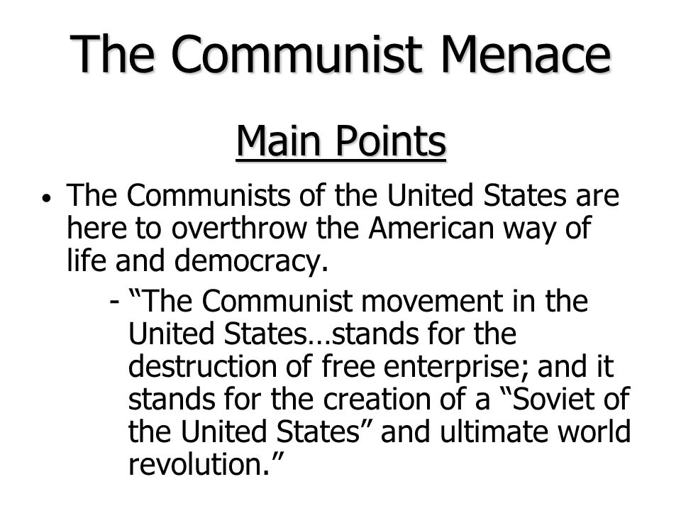 Main Points The Communists of the United States are here to overthrow the American way of life and democracy.