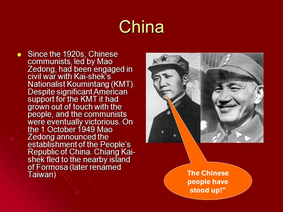 China Since the 1920s, Chinese communists, led by Mao Zedong, had been engaged in civil war with Kai-shek's Nationalist Koumintang (KMT).