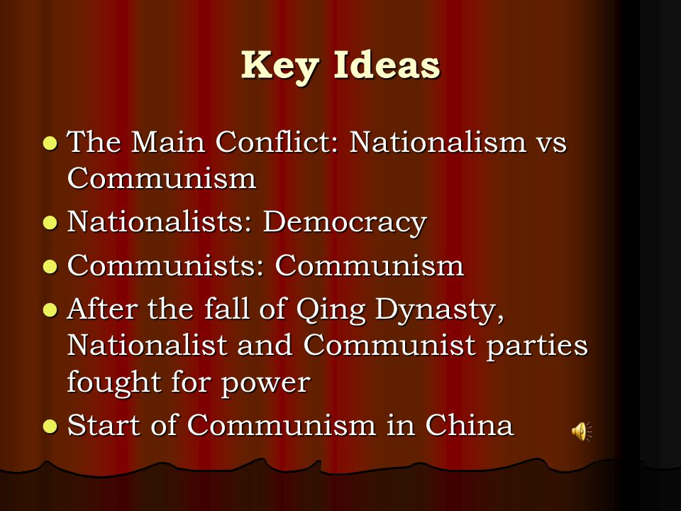 Key Ideas The Main Conflict: Nationalism vs Communism The Main Conflict: Nationalism vs Communism Nationalists: Democracy Nationalists: Democracy Communists: Communism Communists: Communism After the fall of Qing Dynasty, Nationalist and Communist parties fought for power After the fall of Qing Dynasty, Nationalist and Communist parties fought for power Start of Communism in China Start of Communism in China