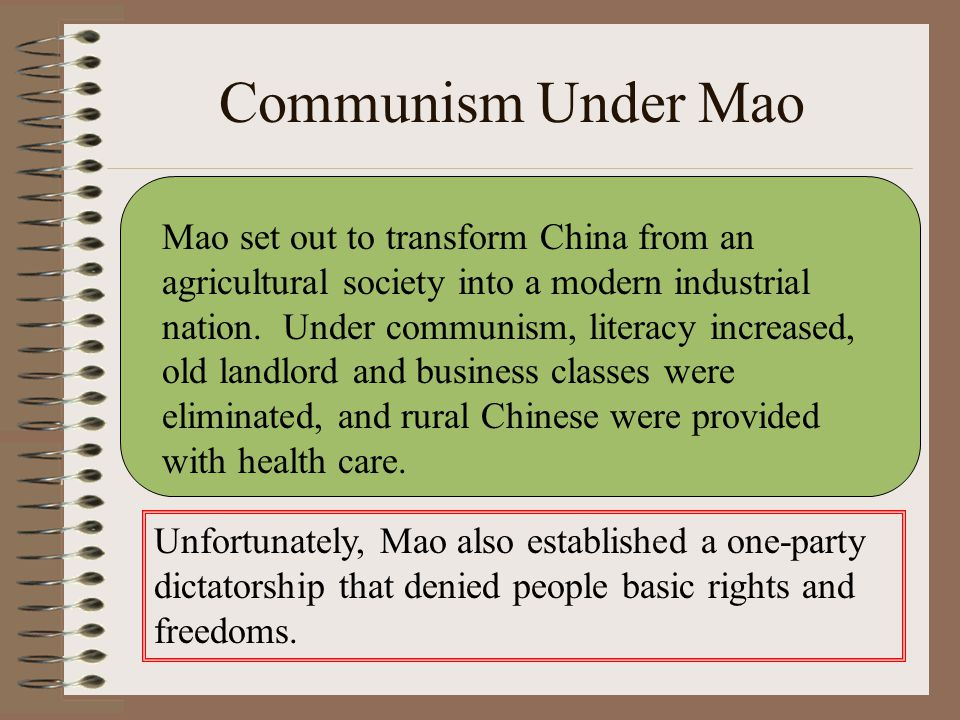 Communism Under Mao Mao set out to transform China from an agricultural society into a modern industrial nation. Under communism, literacy increased,