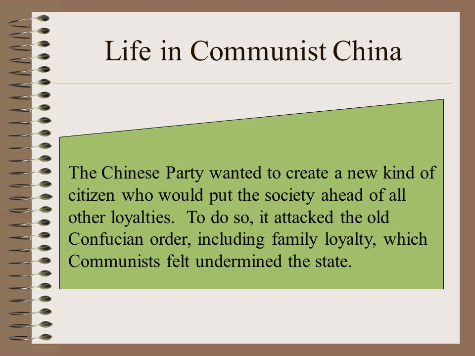 Life in Communist China The Chinese Party wanted to create a new kind of citizen who would put the society ahead of all other loyalties. To do so, it