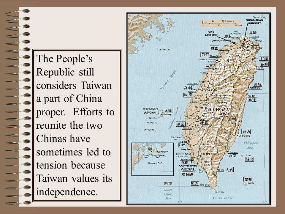 The People's Republic still considers Taiwan a part of China proper. Efforts to reunite the two Chinas have sometimes led to tension because Taiwan va