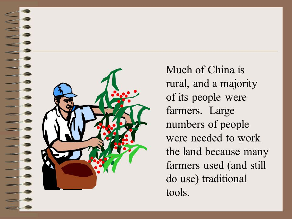 Much of China is rural, and a majority of its people were farmers. Large numbers of people were needed to work the land because many farmers used (and