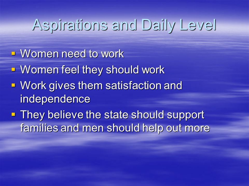 Aspirations and Daily Level  Women need to work  Women feel they should work  Work gives them satisfaction and independence  They believe the state should support families and men should help out more