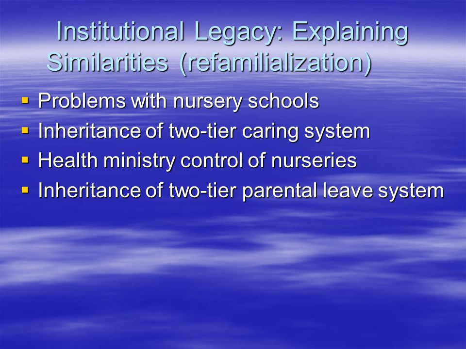 Institutional Legacy: Explaining Similarities (refamilialization)  Problems with nursery schools  Inheritance of two-tier caring system  Health ministry control of nurseries  Inheritance of two-tier parental leave system