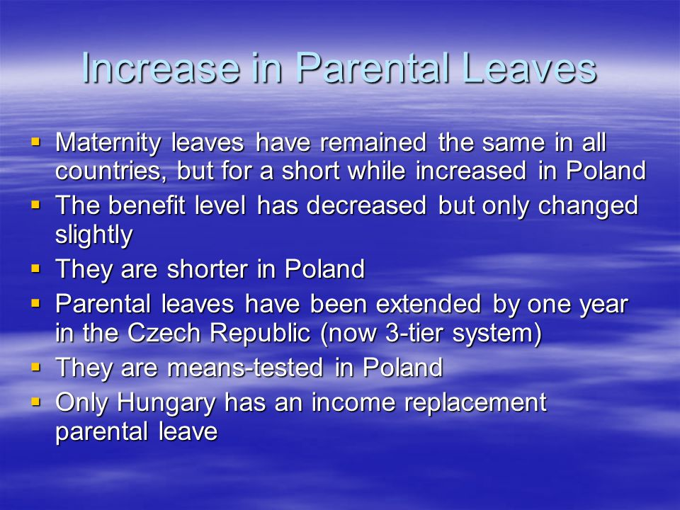 Increase in Parental Leaves  Maternity leaves have remained the same in all countries, but for a short while increased in Poland  The benefit level has decreased but only changed slightly  They are shorter in Poland  Parental leaves have been extended by one year in the Czech Republic (now 3-tier system)  They are means-tested in Poland  Only Hungary has an income replacement parental leave