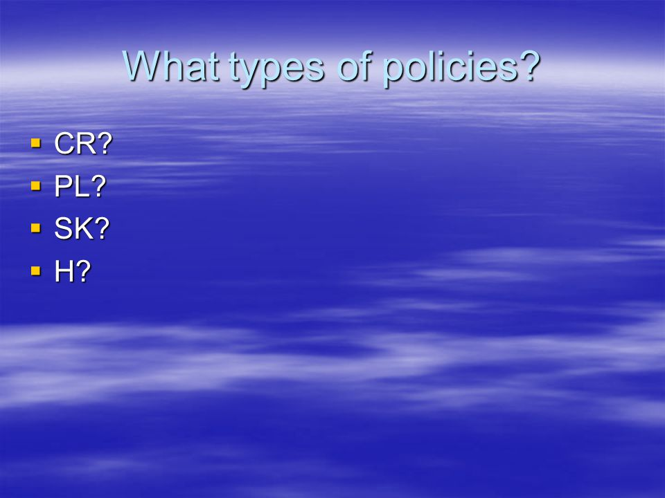 What types of policies  CR  PL  SK  H