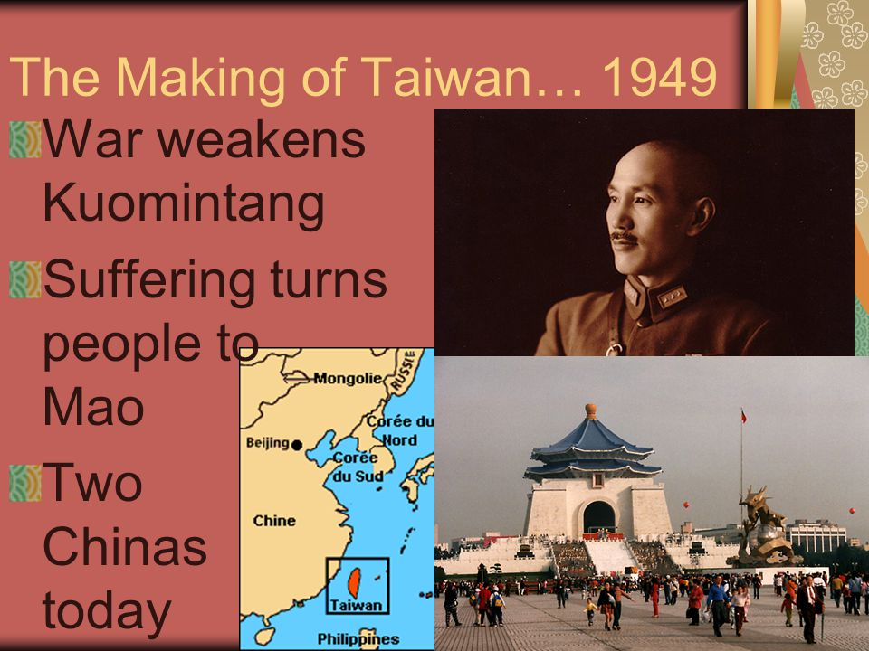 The Making of Taiwan… 1949 War weakens Kuomintang Suffering turns people to Mao Two Chinas today