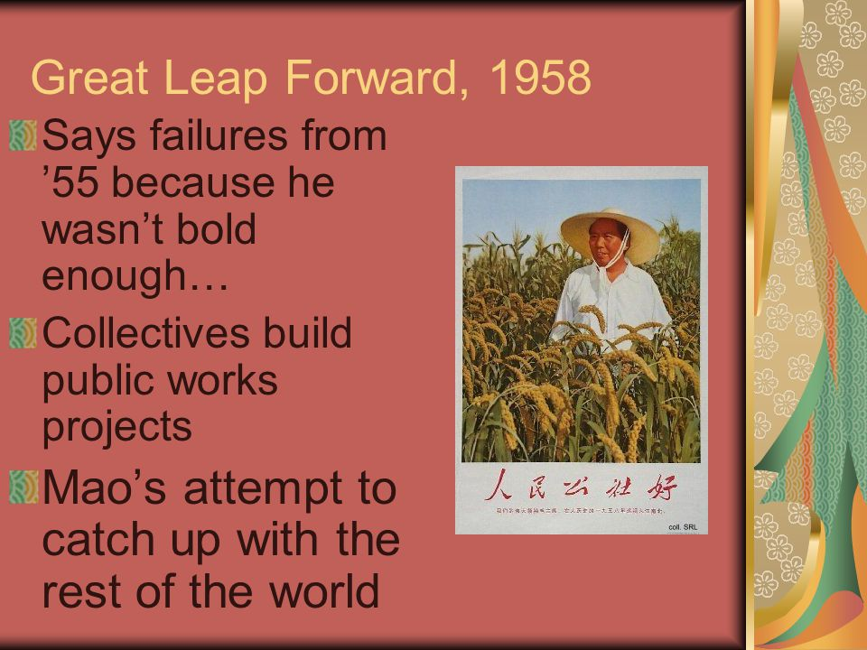 Great Leap Forward, 1958 Says failures from '55 because he wasn't bold enough… Collectives build public works projects Mao's attempt to catch up with the rest of the world