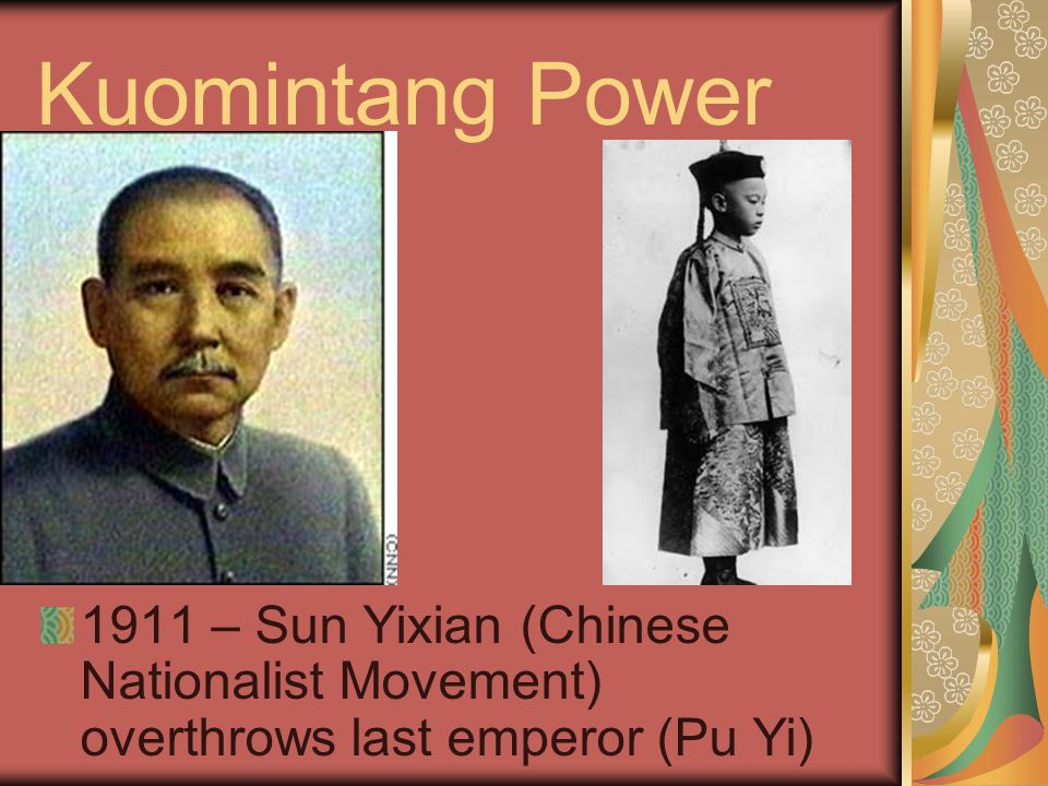 Kuomintang Power 1911 – Sun Yixian (Chinese Nationalist Movement) overthrows last emperor (Pu Yi)