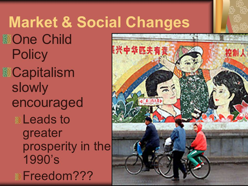 Market & Social Changes One Child Policy Capitalism slowly encouraged Leads to greater prosperity in the 1990's Freedom