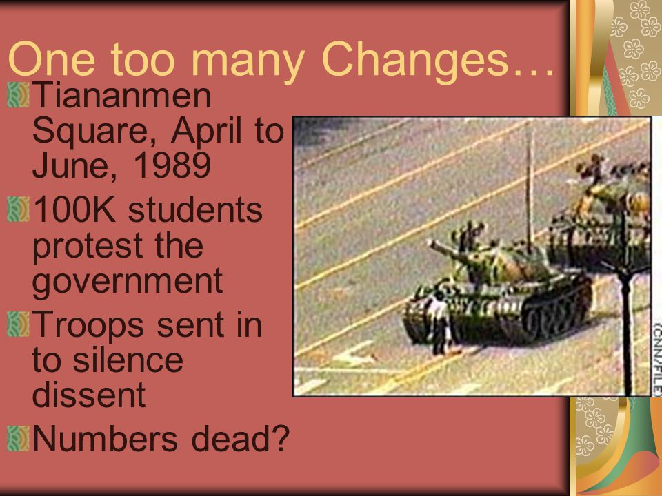 One too many Changes… Tiananmen Square, April to June, 1989 100K students protest the government Troops sent in to silence dissent Numbers dead