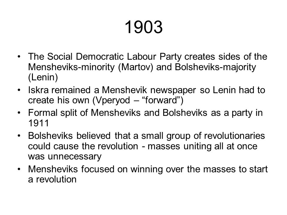 1903 The Social Democratic Labour Party creates sides of the Mensheviks-minority (Martov) and Bolsheviks-majority (Lenin) Iskra remained a Menshevik n