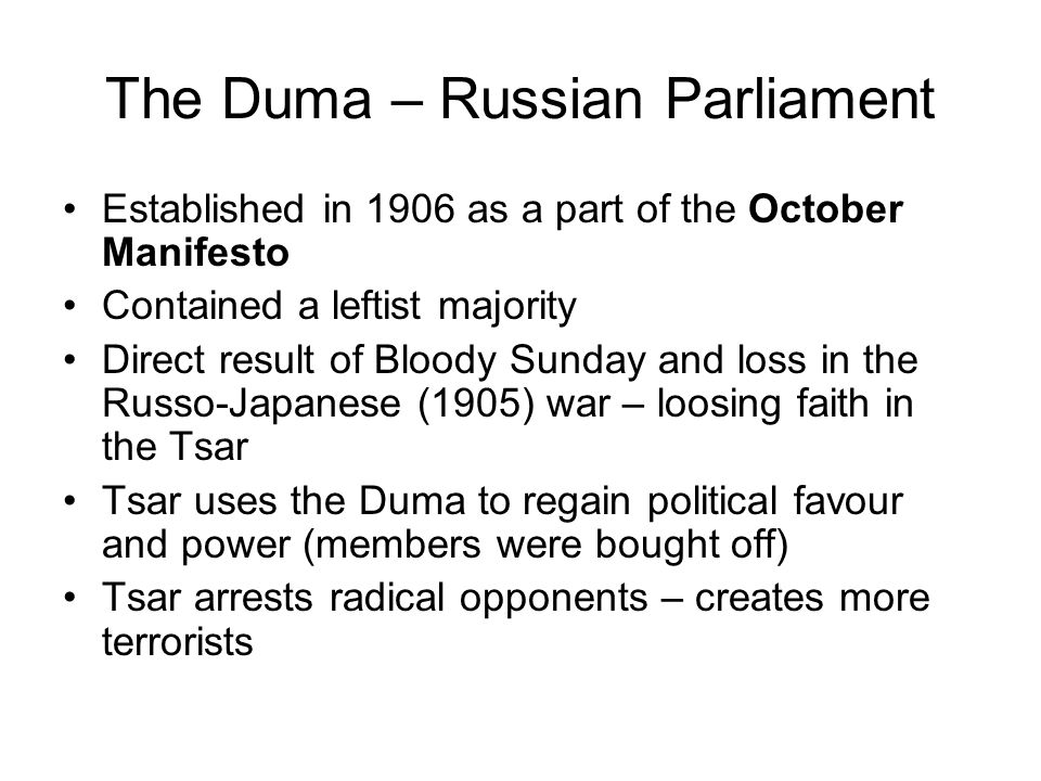 The Duma – Russian Parliament Established in 1906 as a part of the October Manifesto Contained a leftist majority Direct result of Bloody Sunday and l