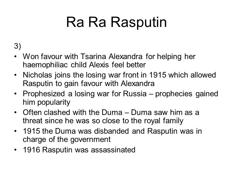 Ra Ra Rasputin 3) Won favour with Tsarina Alexandra for helping her haemophiliac child Alexis feel better Nicholas joins the losing war front in 1915