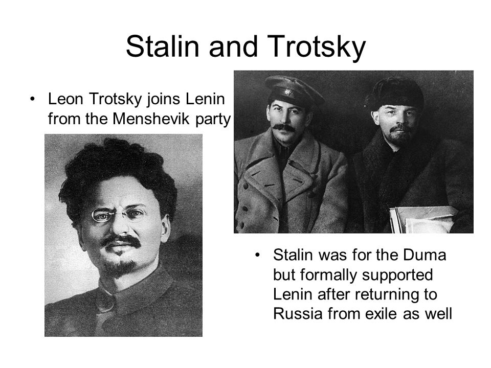 Stalin and Trotsky Leon Trotsky joins Lenin from the Menshevik party Stalin was for the Duma but formally supported Lenin after returning to Russia fr