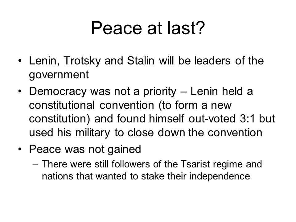 Peace at last? Lenin, Trotsky and Stalin will be leaders of the government Democracy was not a priority – Lenin held a constitutional convention (to f