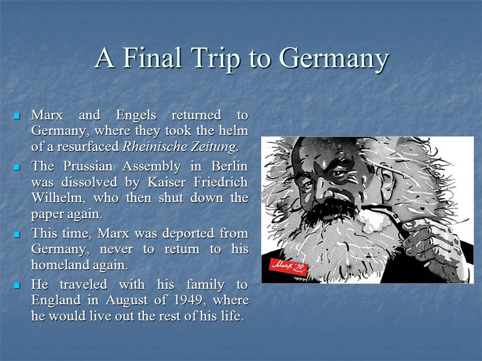 A Final Trip to Germany Marx and Engels returned to Germany, where they took the helm of a resurfaced Rheinische Zeitung. Marx and Engels returned to