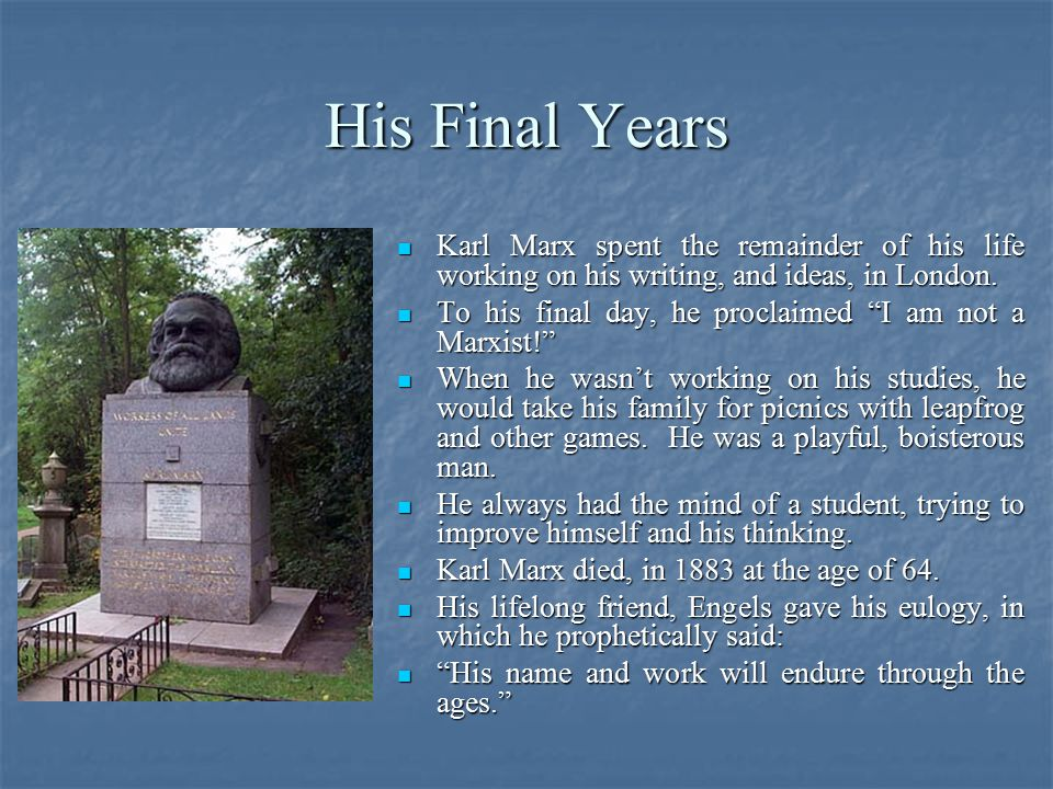 His Final Years Karl Marx spent the remainder of his life working on his writing, and ideas, in London. Karl Marx spent the remainder of his life work