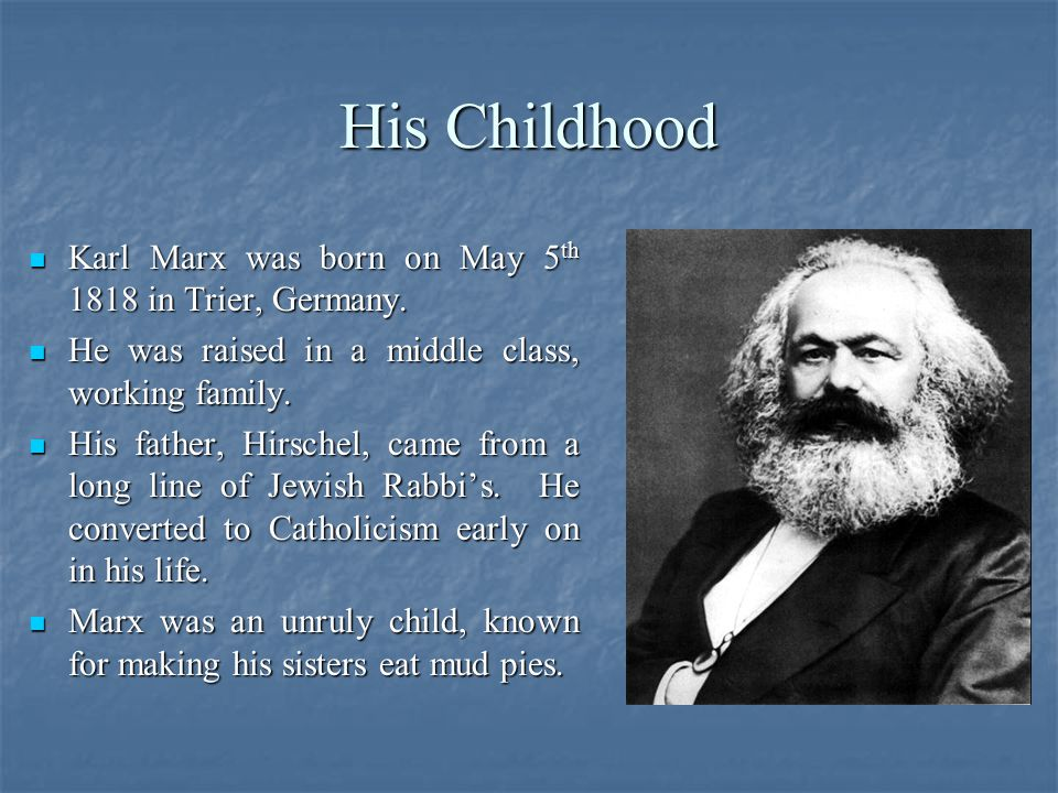 His Childhood Karl Marx was born on May 5 th 1818 in Trier, Germany.
