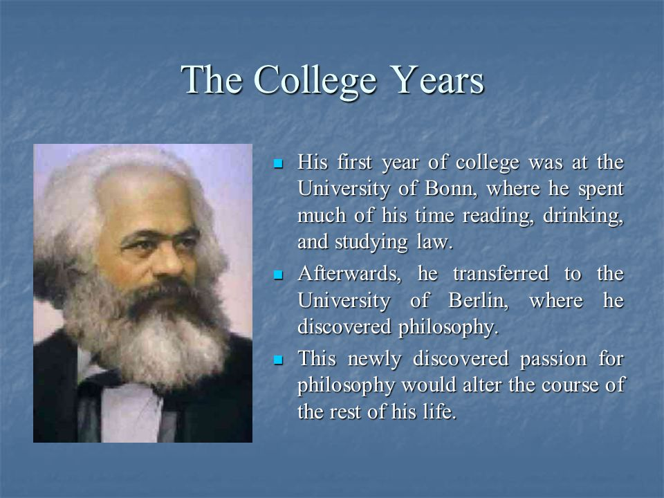 The College Years His first year of college was at the University of Bonn, where he spent much of his time reading, drinking, and studying law.