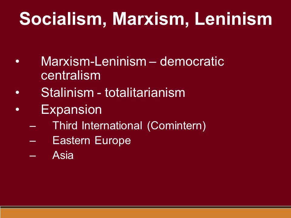 Socialism, Marxism, Leninism Marxism-Leninism – democratic centralism Stalinism - totalitarianism Expansion –Third International (Comintern) –Eastern