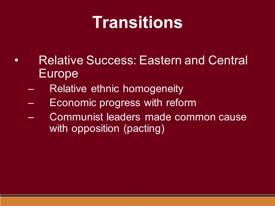 Transitions Relative Success: Eastern and Central Europe –Relative ethnic homogeneity –Economic progress with reform –Communist leaders made common ca