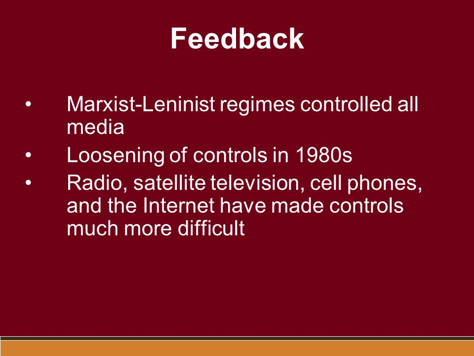 Feedback Marxist-Leninist regimes controlled all media Loosening of controls in 1980s Radio, satellite television, cell phones, and the Internet have