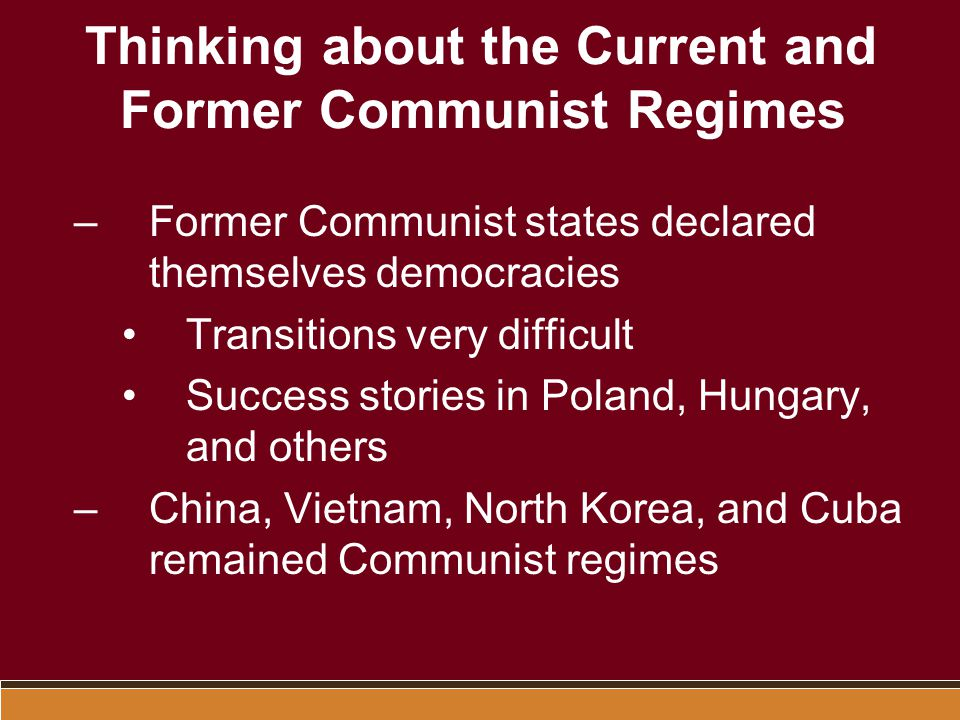 Thinking about Communism Marxist-Leninist Regimes in Eastern Europe and Asia Several Marxist-like regimes in North Africa, Arabia, and South America The Leninist State –Communist Party controlled all political life –Democratic centralism was regime paradigm –Until 1950s, USSR controlled Communist World –China and USSR split in late '50s offered an alternative model