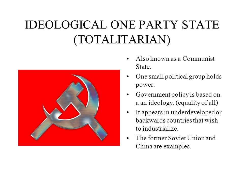 IDEOLOGICAL ONE PARTY STATE (TOTALITARIAN) Also known as a Communist State. One small political group holds power. Government policy is based on a an