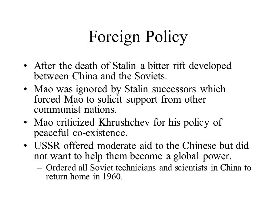 Foreign Policy After the death of Stalin a bitter rift developed between China and the Soviets. Mao was ignored by Stalin successors which forced Mao