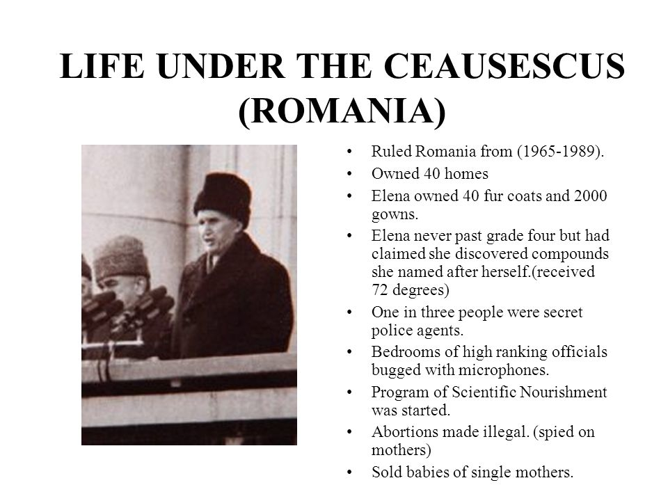 LIFE UNDER THE CEAUSESCUS (ROMANIA) Ruled Romania from (1965-1989). Owned 40 homes Elena owned 40 fur coats and 2000 gowns. Elena never past grade fou
