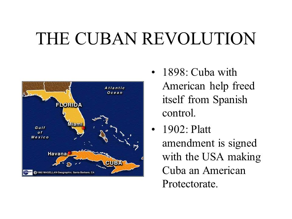 THE CUBAN REVOLUTION 1898: Cuba with American help freed itself from Spanish control. 1902: Platt amendment is signed with the USA making Cuba an Amer