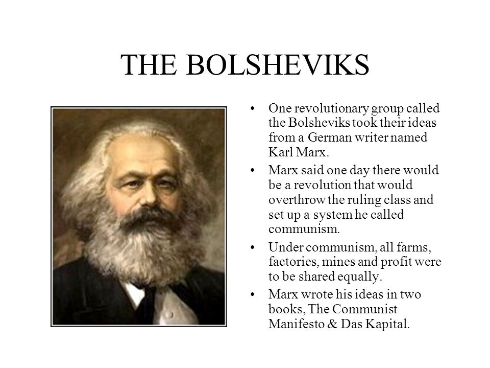 THE BOLSHEVIKS One revolutionary group called the Bolsheviks took their ideas from a German writer named Karl Marx. Marx said one day there would be a