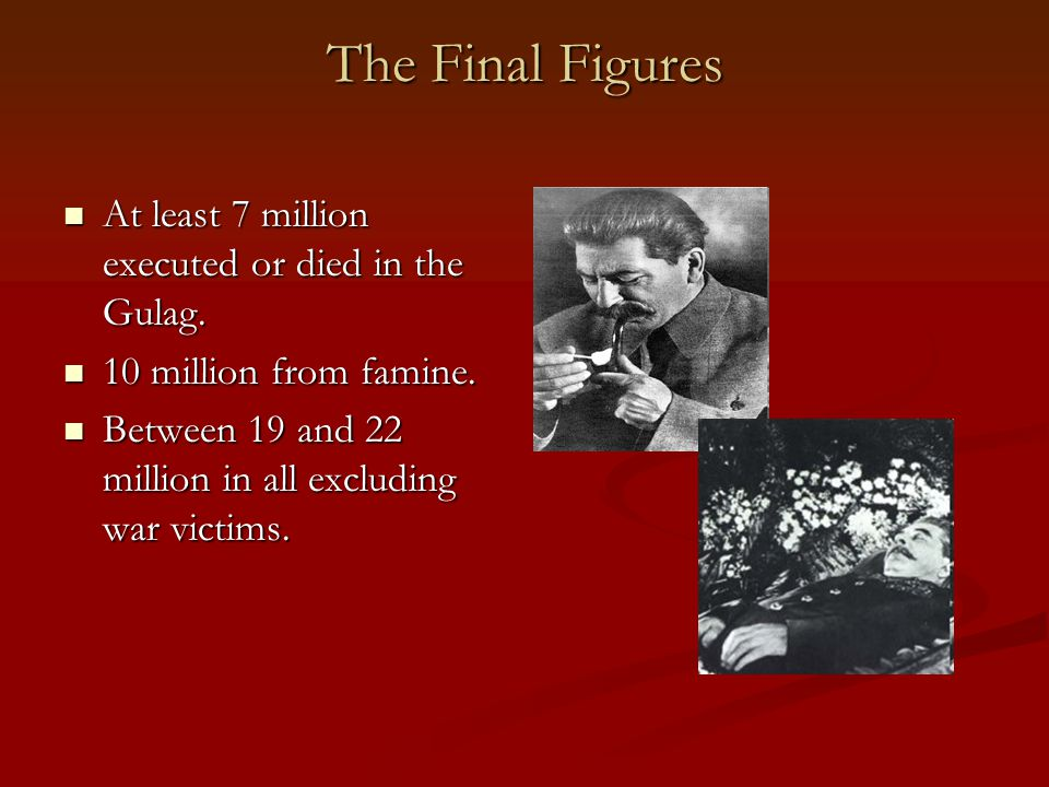 The Final Figures At least 7 million executed or died in the Gulag. At least 7 million executed or died in the Gulag. 10 million from famine. 10 milli