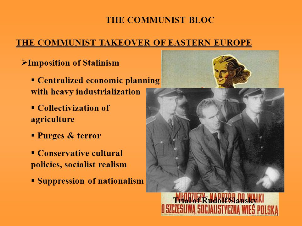 THE COMMUNIST BLOC THE COMMUNIST TAKEOVER OF EASTERN EUROPE  Imposition of Stalinism  Centralized economic planning with heavy industrialization  Collectivization of agriculture  Purges & terror  Conservative cultural policies, socialist realism  Suppression of nationalism Trial of Rudolf Slansky