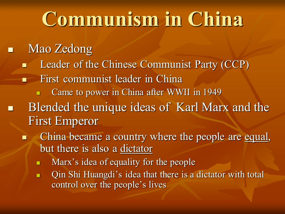Communism in China Mao Zedong Mao Zedong Leader of the Chinese Communist Party (CCP) Leader of the Chinese Communist Party (CCP) First communist leader in China First communist leader in China Came to power in China after WWII in 1949 Came to power in China after WWII in 1949 Blended the unique ideas of Karl Marx and the First Emperor Blended the unique ideas of Karl Marx and the First Emperor China became a country where the people are equal, but there is also a dictator China became a country where the people are equal, but there is also a dictator Marx's idea of equality for the people Marx's idea of equality for the people Qin Shi Huangdi's idea that there is a dictator with total control over the people's lives Qin Shi Huangdi's idea that there is a dictator with total control over the people's lives