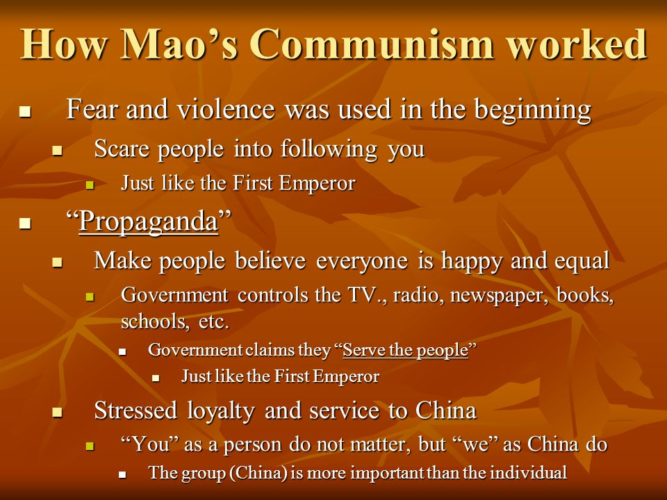 How Mao's Communism worked Fear and violence was used in the beginning Fear and violence was used in the beginning Scare people into following you Scare people into following you Just like the First Emperor Just like the First Emperor Propaganda Propaganda Make people believe everyone is happy and equal Make people believe everyone is happy and equal Government controls the TV., radio, newspaper, books, schools, etc.