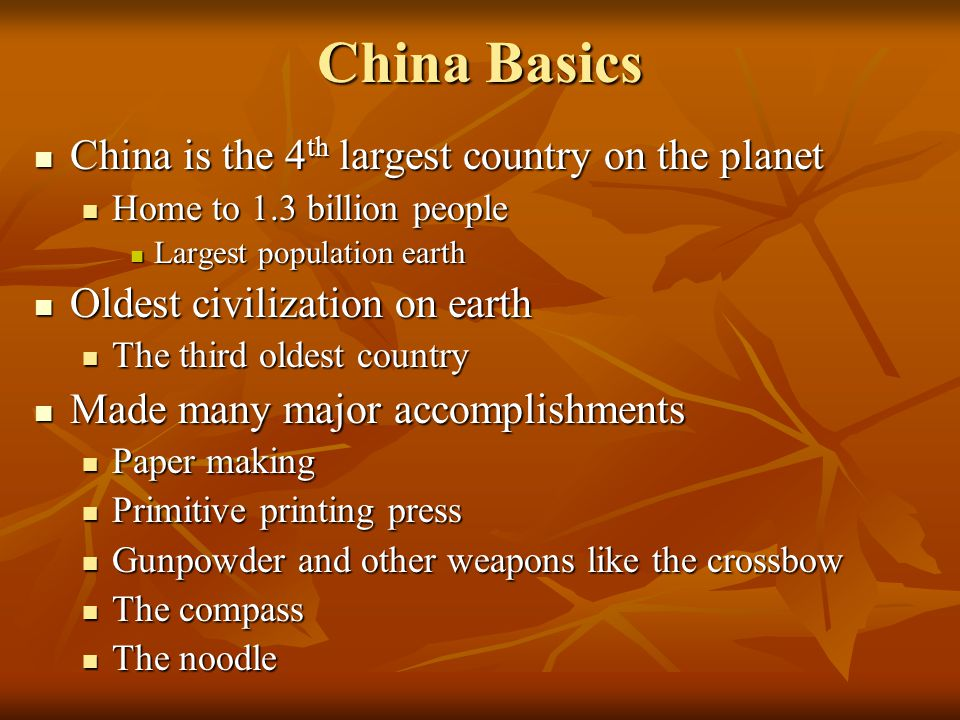 China Basics China is the 4 th largest country on the planet China is the 4 th largest country on the planet Home to 1.3 billion people Home to 1.3 billion people Largest population earth Largest population earth Oldest civilization on earth Oldest civilization on earth The third oldest country The third oldest country Made many major accomplishments Made many major accomplishments Paper making Paper making Primitive printing press Primitive printing press Gunpowder and other weapons like the crossbow Gunpowder and other weapons like the crossbow The compass The compass The noodle The noodle