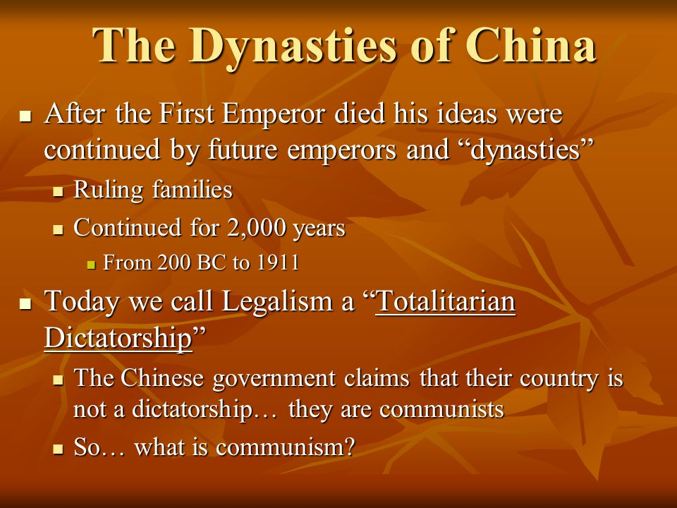 The Dynasties of China After the First Emperor died his ideas were continued by future emperors and dynasties After the First Emperor died his ideas were continued by future emperors and dynasties Ruling families Ruling families Continued for 2,000 years Continued for 2,000 years From 200 BC to 1911 From 200 BC to 1911 Today we call Legalism a Totalitarian Dictatorship Today we call Legalism a Totalitarian Dictatorship The Chinese government claims that their country is not a dictatorship… they are communists The Chinese government claims that their country is not a dictatorship… they are communists So… what is communism.