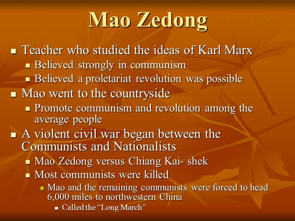 Mao Zedong Teacher who studied the ideas of Karl Marx Teacher who studied the ideas of Karl Marx Believed strongly in communism Believed strongly in communism Believed a proletariat revolution was possible Believed a proletariat revolution was possible Mao went to the countryside Mao went to the countryside Promote communism and revolution among the average people Promote communism and revolution among the average people A violent civil war began between the Communists and Nationalists A violent civil war began between the Communists and Nationalists Mao Zedong versus Chiang Kai- shek Mao Zedong versus Chiang Kai- shek Most communists were killed Most communists were killed Mao and the remaining communists were forced to head 6,000 miles to northwestern China Mao and the remaining communists were forced to head 6,000 miles to northwestern China Called the Long March Called the Long March