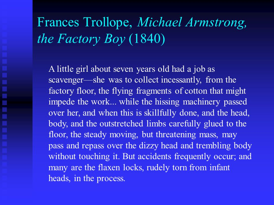 Frances Trollope, Michael Armstrong, the Factory Boy (1840) A little girl about seven years old had a job as scavenger—she was to collect incessantly, from the factory floor, the flying fragments of cotton that might impede the work...