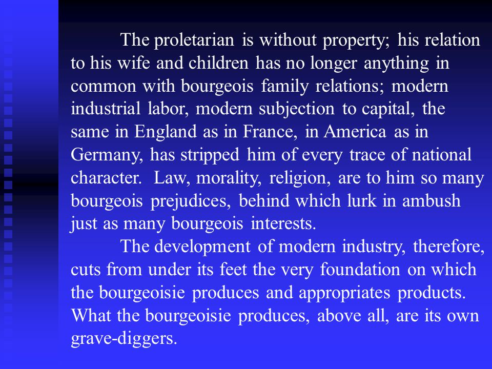 The proletarian is without property; his relation to his wife and children has no longer anything in common with bourgeois family relations; modern industrial labor, modern subjection to capital, the same in England as in France, in America as in Germany, has stripped him of every trace of national character.
