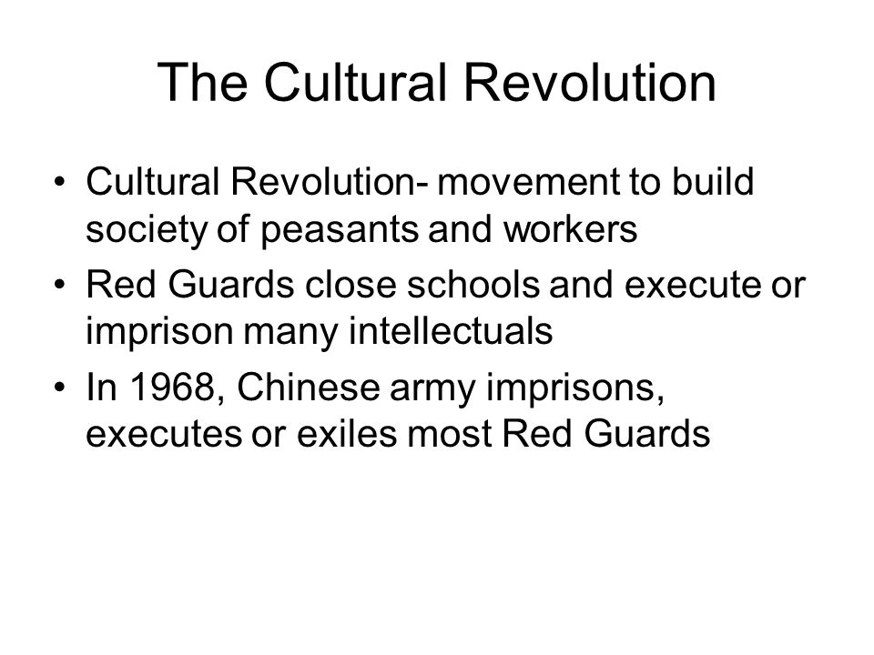 The Cultural Revolution Cultural Revolution- movement to build society of peasants and workers Red Guards close schools and execute or imprison many intellectuals In 1968, Chinese army imprisons, executes or exiles most Red Guards