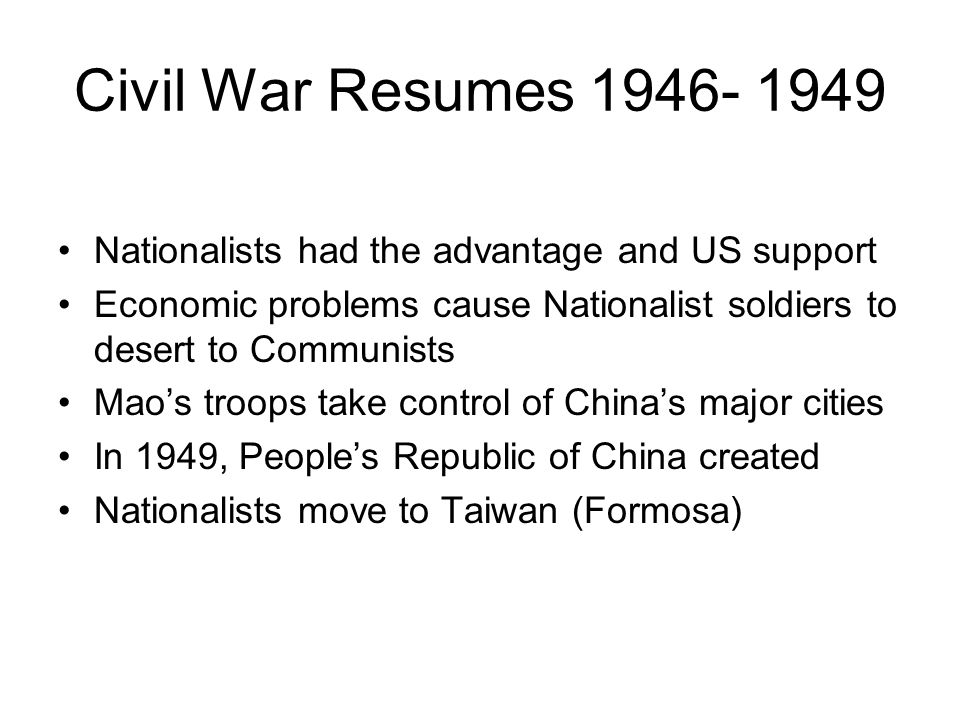 Civil War Resumes 1946- 1949 Nationalists had the advantage and US support Economic problems cause Nationalist soldiers to desert to Communists Mao's troops take control of China's major cities In 1949, People's Republic of China created Nationalists move to Taiwan (Formosa)