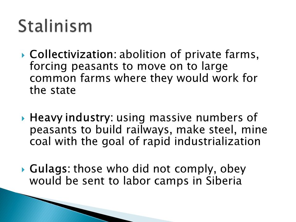  Collectivization: abolition of private farms, forcing peasants to move on to large common farms where they would work for the state  Heavy industry: using massive numbers of peasants to build railways, make steel, mine coal with the goal of rapid industrialization  Gulags: those who did not comply, obey would be sent to labor camps in Siberia
