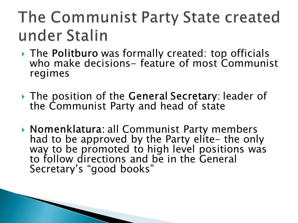  The Politburo was formally created: top officials who make decisions- feature of most Communist regimes  The position of the General Secretary: leader of the Communist Party and head of state  Nomenklatura: all Communist Party members had to be approved by the Party elite- the only way to be promoted to high level positions was to follow directions and be in the General Secretary's good books