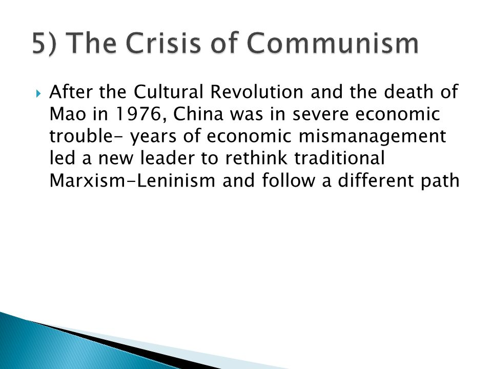  After the Cultural Revolution and the death of Mao in 1976, China was in severe economic trouble- years of economic mismanagement led a new leader to rethink traditional Marxism-Leninism and follow a different path