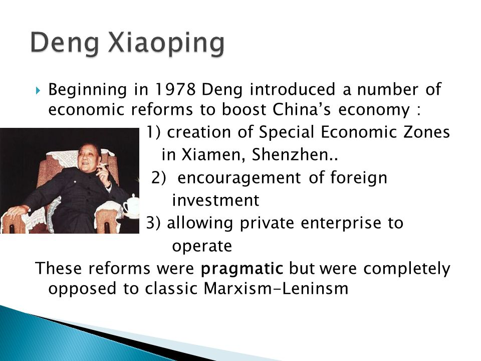  Beginning in 1978 Deng introduced a number of economic reforms to boost China's economy : 1) creation of Special Economic Zones in Xiamen, Shenzhen..